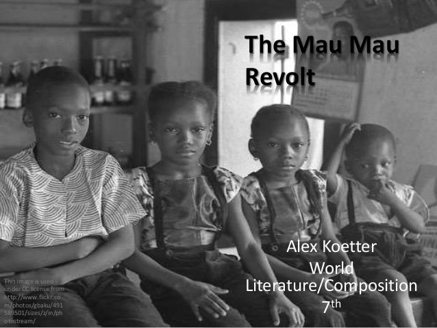 Alex Koetter World Literature/Composition 7th The Mau Mau Revolt This image is used under CC license from http://www.flick...