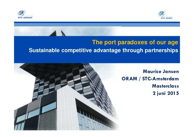 The port paradoxes of our age Sustainable competitive advantage through partnerships Maurice Jansen ORAM / STC-Amsterdam M...