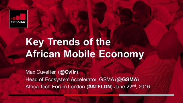 Key Trends of the African Mobile Economy Max Cuvellier (@Cvllr) Head of Ecosystem Accelerator, GSMA (@GSMA) Africa Tech Fo...