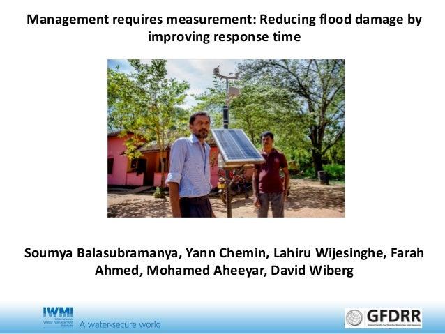 Management requires measurement: Reducing flood damage by improving response time Soumya Balasubramanya, Yann Chemin, Lahi...