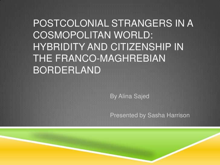 POSTCOLONIAL STRANGERS IN ACOSMOPOLITAN WORLD:HYBRIDITY AND CITIZENSHIP INTHE FRANCO-MAGHREBIANBORDERLAND             By A...