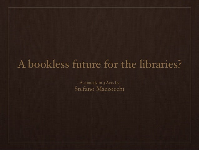 A bookless future for the libraries? ~ A comedy in 3 Acts by ~ Stefano Mazzocchi