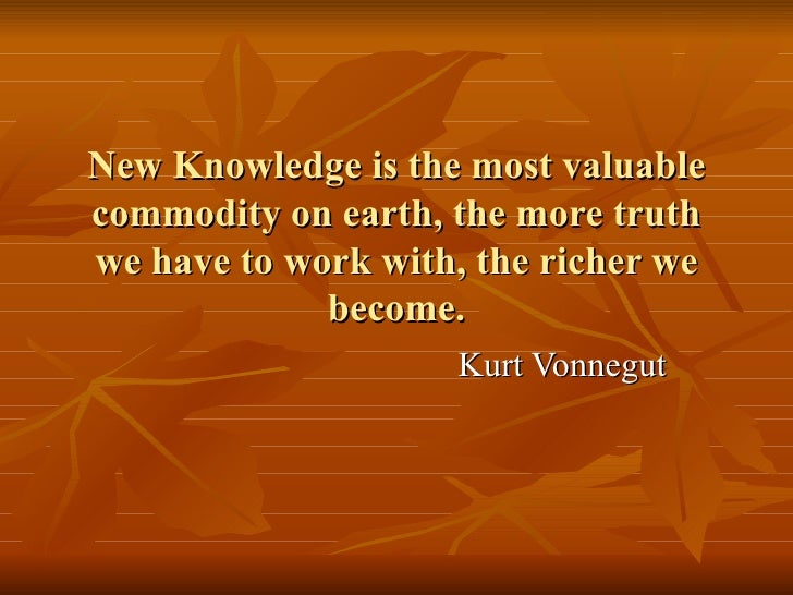 New Knowledge is the most valuable commodity on earth, the more truth we have to work with, the richer we become. Kurt Von...