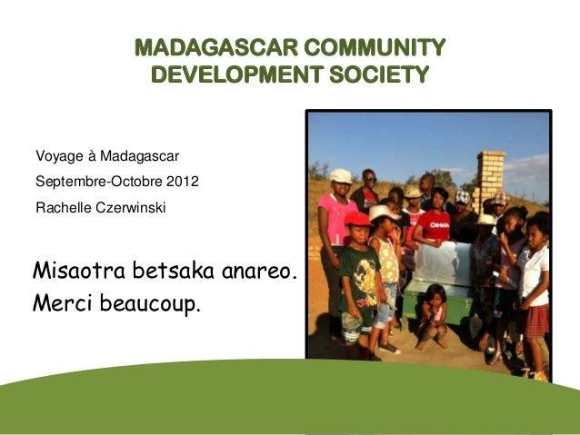 MADAGASCAR COMMUNITY               DEVELOPMENT SOCIETYVoyage à MadagascarSeptembre-Octobre 2012Rachelle CzerwinskiMisaotra...