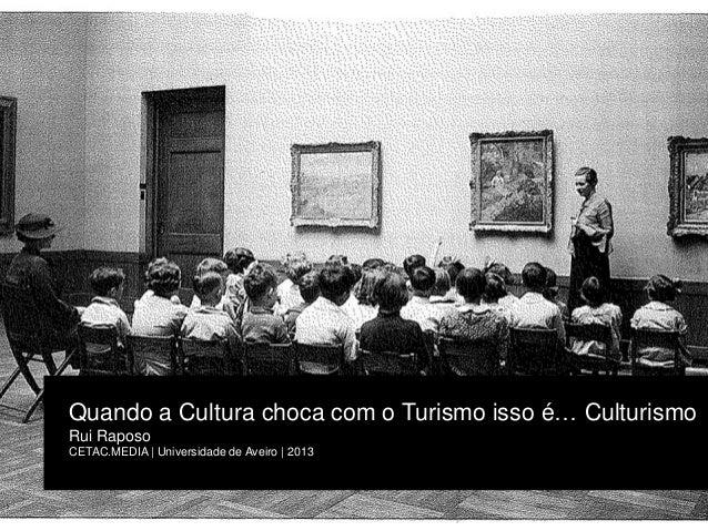 Quando a Cultura choca com o Turismo isso é… Culturismo Rui Raposo CETAC.MEDIA | Universidade de Aveiro | 2013
