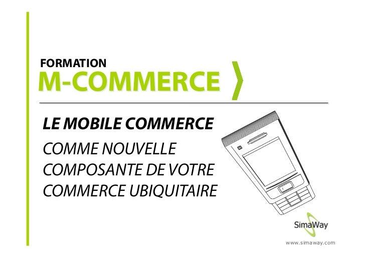FORMATION     LE MOBILE COMMERCE COMME NOUVELLE COMPOSANTE DE VOTRE COMMERCE UBIQUITAIRE                         www.simaw...