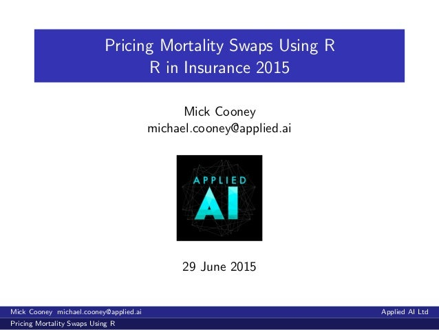 Pricing Mortality Swaps Using R R in Insurance 2015 Mick Cooney michael.cooney@applied.ai 29 June 2015 Mick Cooney michael...