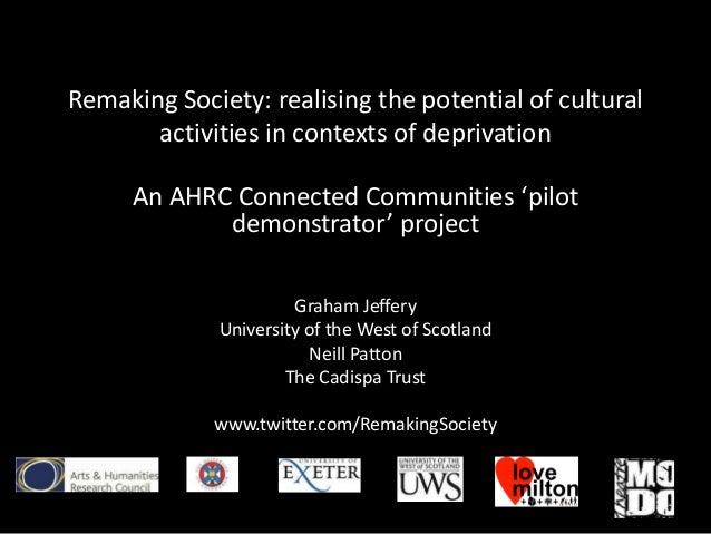 Remaking Society: realising the potential of cultural       activities in contexts of deprivation     An AHRC Connected Co...