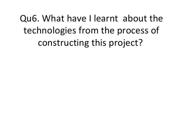 Qu6. What have I learnt about thetechnologies from the process ofconstructing this project?