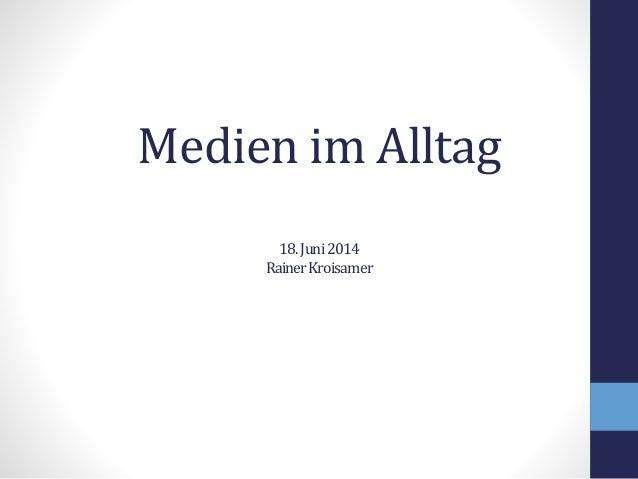 Medien im Alltag 18.Juni2014 RainerKroisamer
