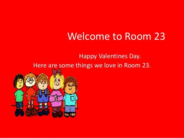 Welcome to Room 23               Happy Valentines Day.Here are some things we love in Room 23.