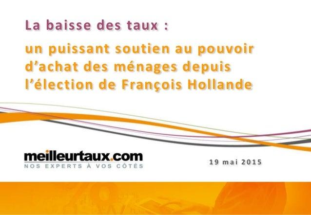 La baisse des taux : un puissant soutien au pouvoir d'achat des ménages depuis l'élection de François Hollande 1 9 mai 2 0...