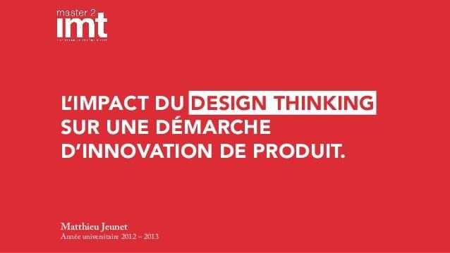 L 'IMPACT DU DESIGN THINKING SUR UNE DÉMARCHE D'INNOVATION DE PRODUIT.  Matthieu Jeunet Année universitaire 2012 – 2013