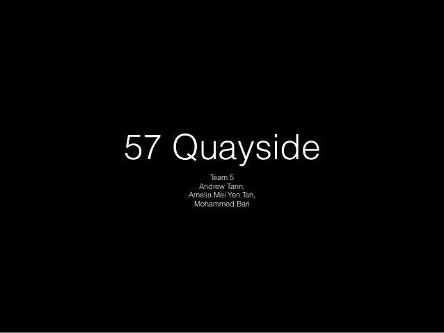 57 Quayside Team 5 Andrew Tann, Amelia Mei Yen Tan, Mohammed Bari