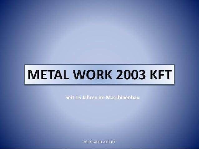 Seit 15 Jahren im Maschinenbau METAL WORK 2003 KFT