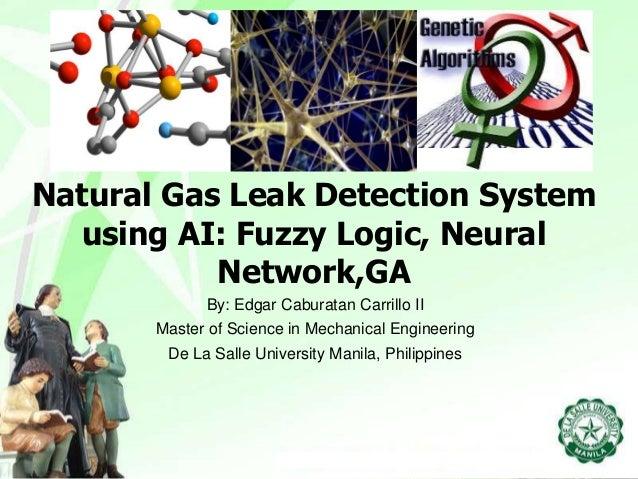Natural Gas Leak Detection System using AI: Fuzzy Logic, Neural Network,GA By: Edgar Caburatan Carrillo II Master of Scien...