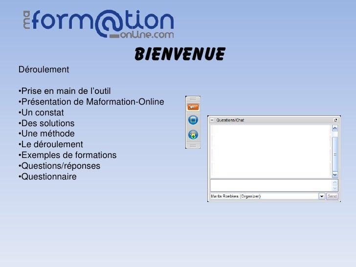 BIENVENUEDéroulement•Prise en main de l'outil•Présentation de Maformation-Online•Un constat•Des solutions•Une méthode•Le d...