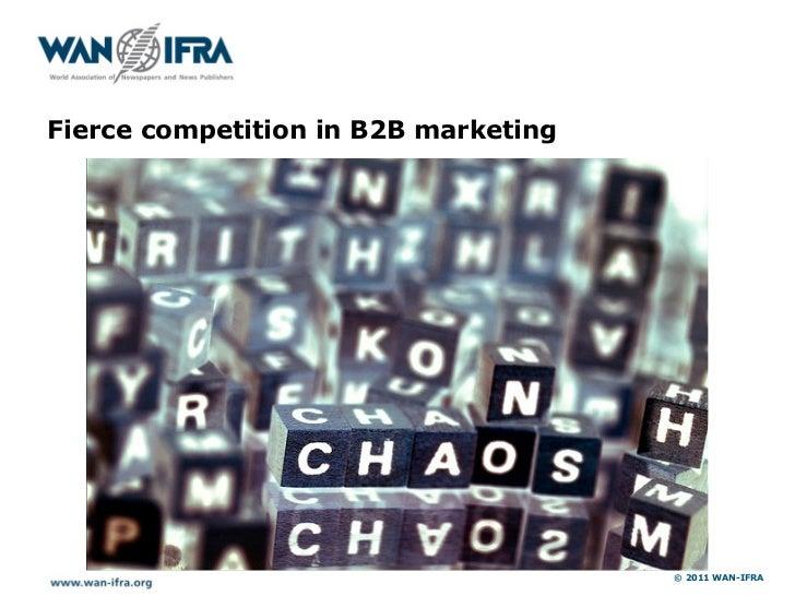 Fierce competition in B2B marketing                                      © 2011 WAN-IFRA