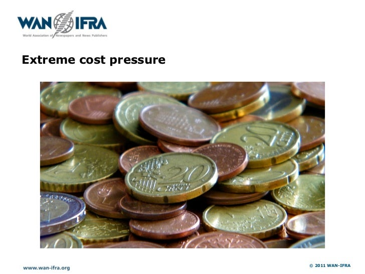 Extreme cost pressure                        © 2011 WAN-IFRA