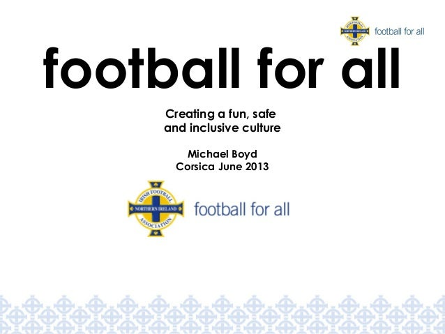 Creating a fun, safe and inclusive culture Michael Boyd Corsica June 2013 football for all