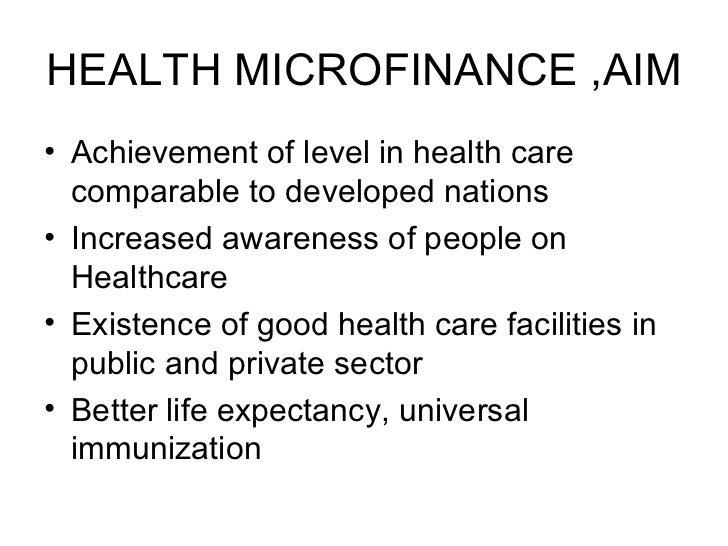HEALTH MICROFINANCE ,AIM <ul><li>Achievement of level in health care comparable to developed nations </li></ul><ul><li>Inc...