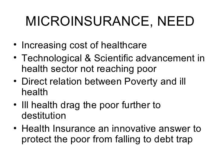 MICROINSURANCE, NEED <ul><li>Increasing cost of healthcare </li></ul><ul><li>Technological & Scientific advancement in hea...