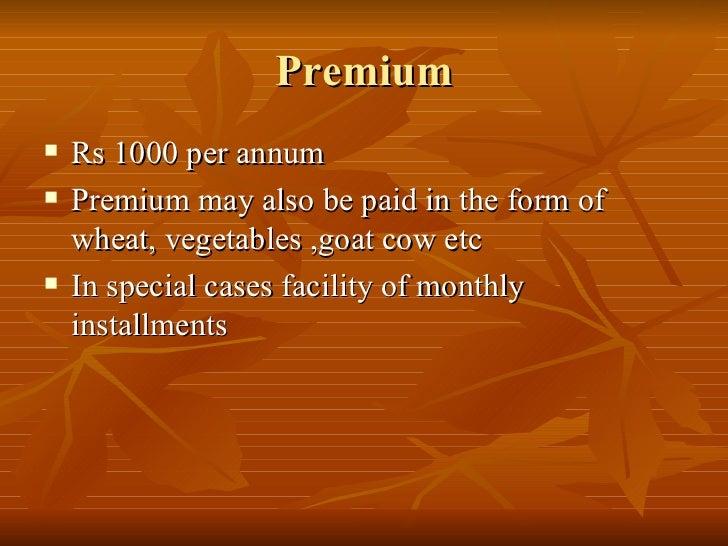 Premium <ul><li>Rs 1000 per annum </li></ul><ul><li>Premium may also be paid in the form of wheat, vegetables ,goat cow et...