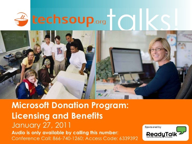 Microsoft Donation Program:  Licensing and Benefits  January 27, 2011 Audio is only available by calling this number: Conf...