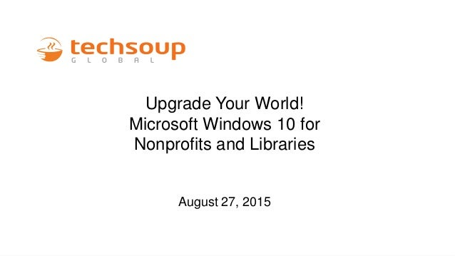Upgrade Your World! Microsoft Windows 10 for Nonprofits and Libraries August 27, 2015