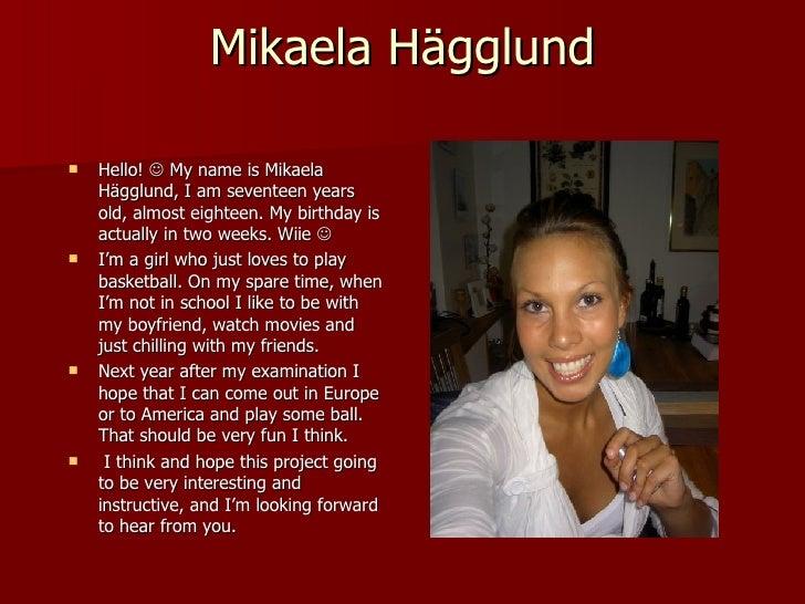 Mikaela Hägglund <ul><li>Hello!    My name is Mikaela Hägglund, I am seventeen years old, almost eighteen. My birthday is...