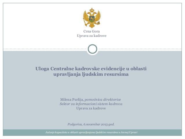 Crna Gora Uprava za kadrove  Uloga Centralne kadrovske evidencije u oblasti upravljanja ljudskim resursima  Milena Purlija...