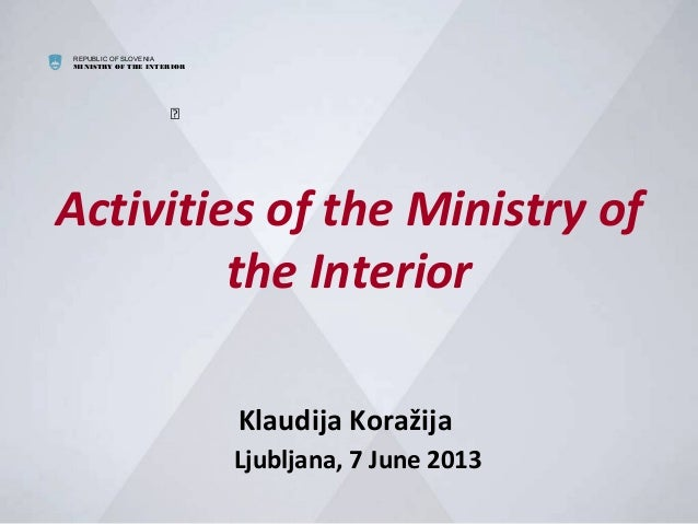 REPUBLIC OF SLOVENIAMINISTRY OF THE INTERIORActivities of the Ministry ofthe InteriorKlaudija KoražijaLjubljana, 7 June 2...