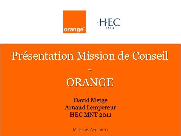 Présentation Mission de Conseil-ORANGE<br />David Metge<br />Arnaud Lempereur<br />HEC MNT 2011<br />Mardi 29 Avril 2011<b...