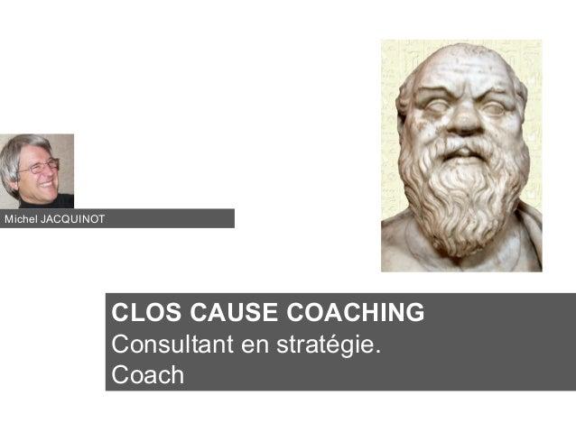 CLOS CAUSE COACHING Consultant en stratégie. Coach Michel JACQUINOT