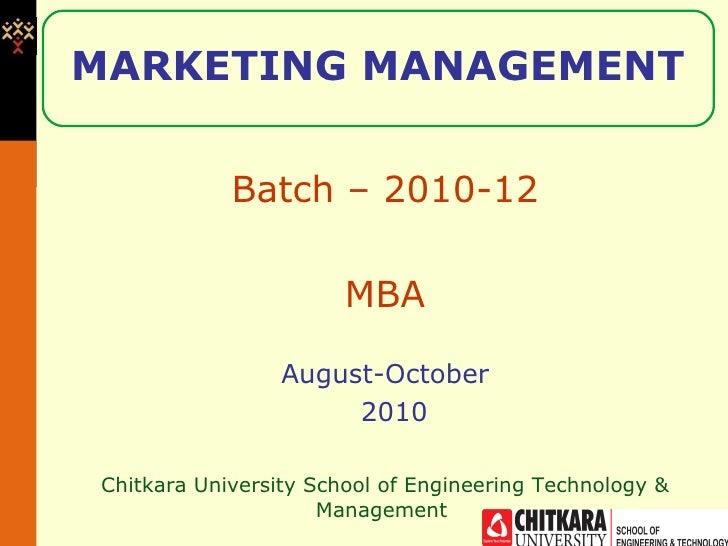MARKETING MANAGEMENT Batch – 2010-12 MBA August-October 2010 Chitkara University School of Engineering Technology & Manage...