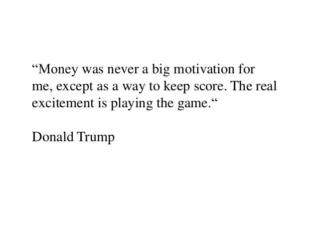 """""""Money was never a big motivation forme, except as a way to keep score. The realexcitement is playing the game.""""Donald Trump"""