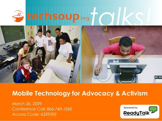 talks! Mobile Technology for Advocacy & Activism March 26, 2009 Conference Call: 866-740-1260 Access Code: 6339392 Sponsor...
