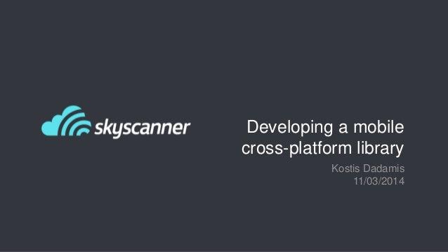 Developing a mobile cross-platform library Kostis Dadamis 11/03/2014