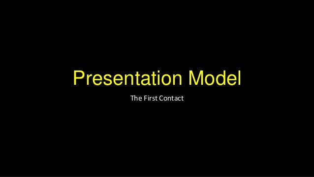 Presentation Model      The First Contact