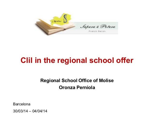 Clil in the regional school offer Regional School Office of Molise Oronza Perniola Barcelona 30/03/14 – 04/04/14
