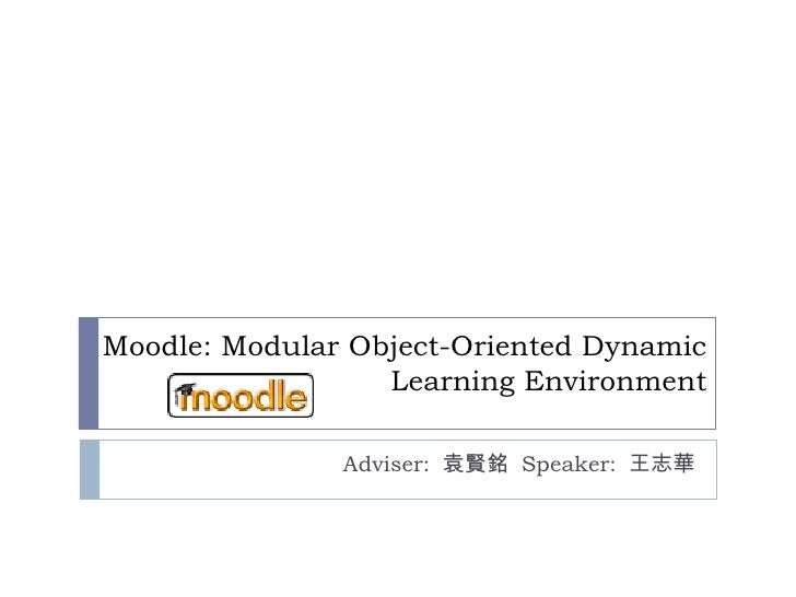 Moodle: Modular Object-Oriented Dynamic Learning Environment Adviser:  袁賢銘  Speaker:  王志華