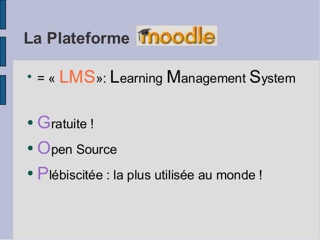 La Plateforme●    = « LMS»: Learning Management System● Gratuite !● Open Source● Plébiscitée : la plus utilisée au monde !