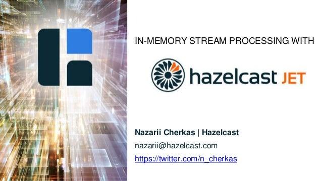 IN-MEMORY STREAM PROCESSING WITH Nazarii Cherkas | Hazelcast nazarii@hazelcast.com https://twitter.com/n_cherkas