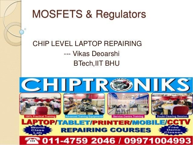 MOSFETS & RegulatorsCHIP LEVEL LAPTOP REPAIRING--- Vikas DeoarshiBTech,IIT BHU