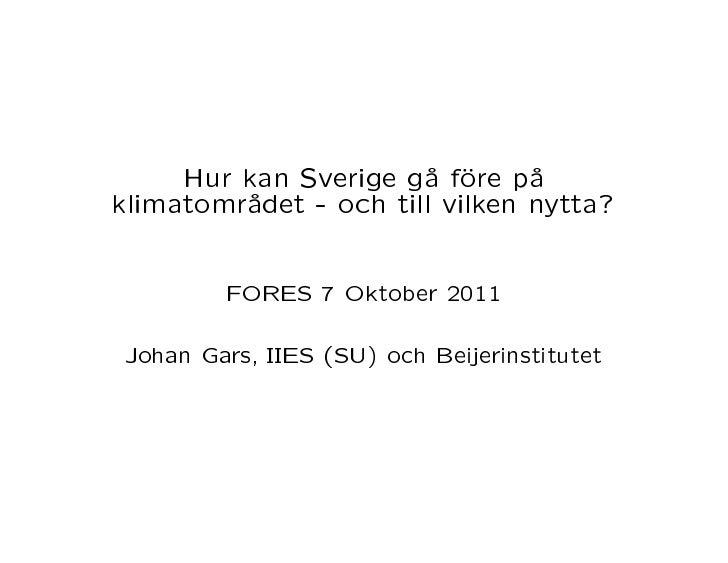 Hur kan Sverige gå före påklimatområdet - och till vilken nytta?         FORES 7 Oktober 2011 Johan Gars, IIES (SU) och Be...