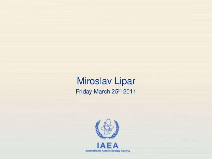 Miroslav LiparFriday March 25th 2011             IAEA   International Atomic Energy Agency