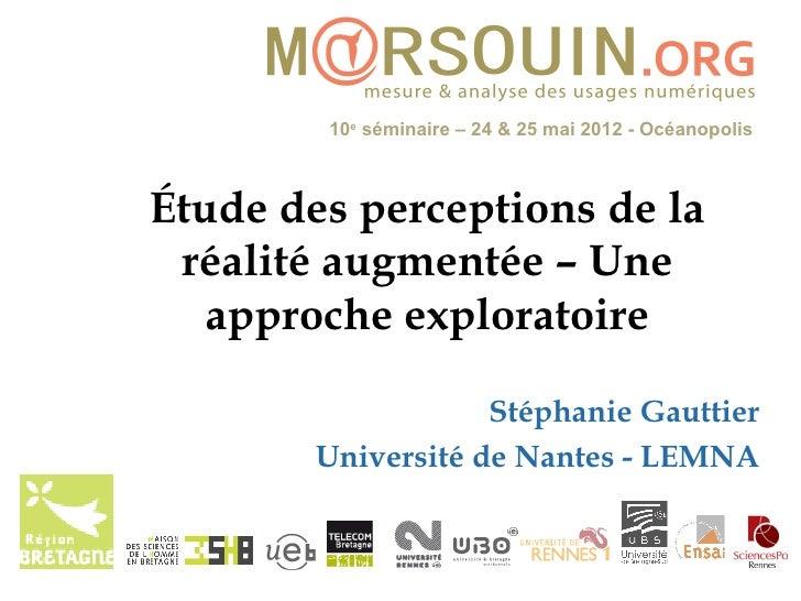 10e séminaire – 24 & 25 mai 2012 - OcéanopolisÉtude des perceptions de la réalité augmentée – Une   approche exploratoire ...