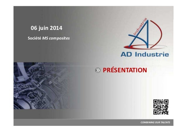 PRÉSENTATION 06 juin 2014 Société MS composites COMBINING OUR TALENTS AVRIL 2013 I N G ÉN I E R I E M É C A N I Q U E ET H...