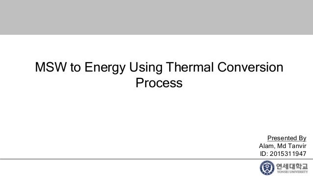 MSW to Energy Using Thermal Conversion Process Presented By Alam, Md Tanvir ID: 2015311947