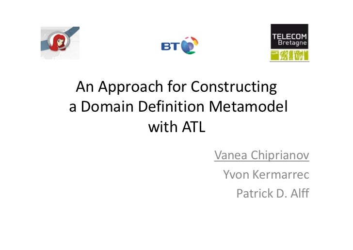 An Approach for Constructinga Domain Definition Metamodel          with ATL                   Vanea Chiprianov            ...